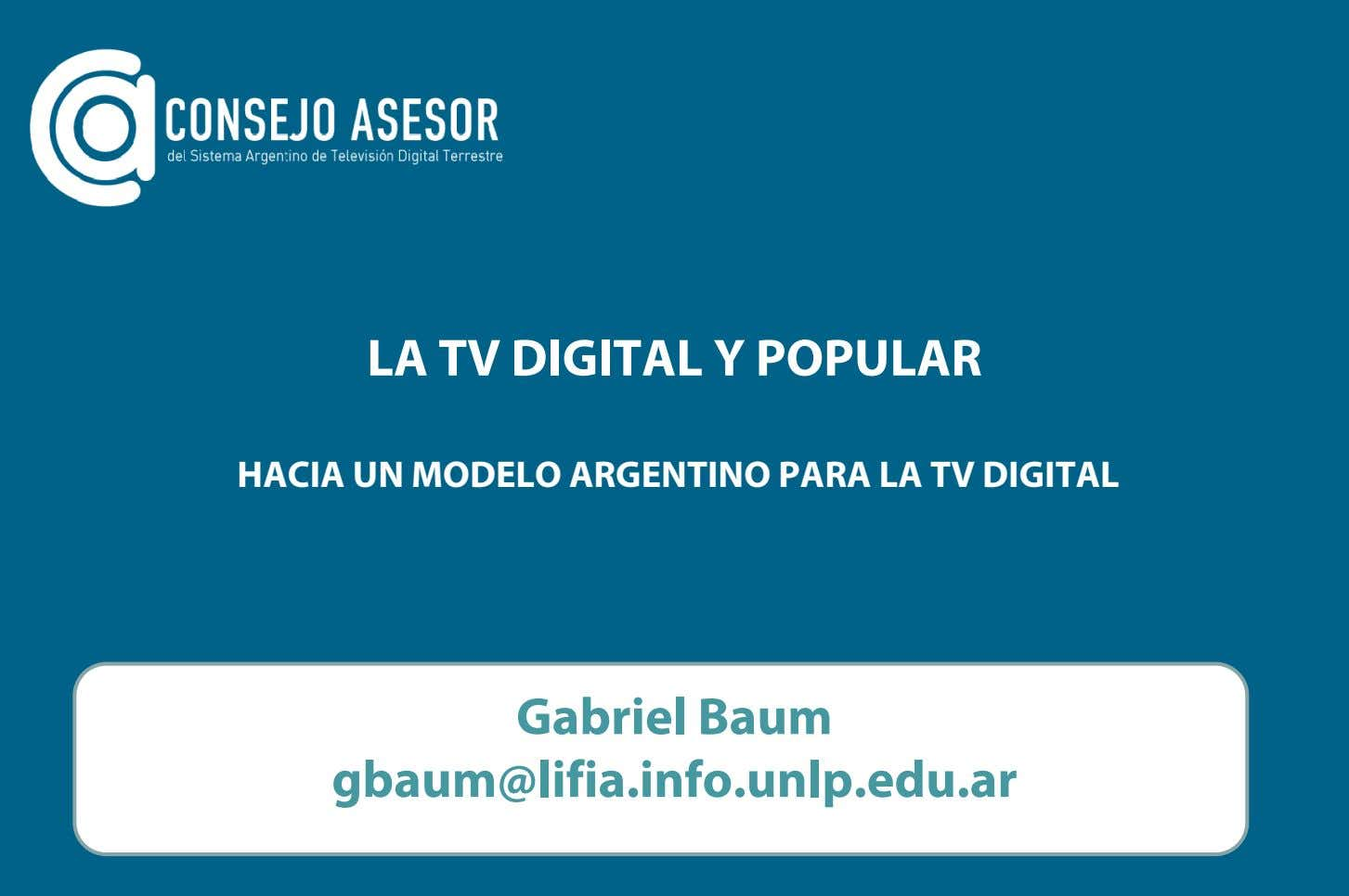LA TV DIGITAL Y POPULAR HACIA UN MODELO ARGENTINO PARA LA TV DIGITAL Gabriel Baum