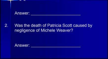 Answer: 2. Was the death of Patricia Scott caused by negligence of Michele Weaver? Answer: