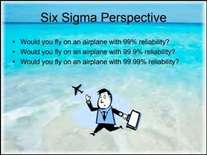 Six Sigma Perspective • Would you fly on an airplane with 99% reliability? • Would