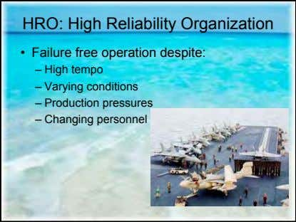 HRO: High Reliability Organization • Failure free operation despite: – High tempo – Varying conditions
