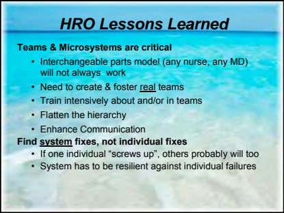 HRO Lessons Learned Teams & Microsystems are critical • Interchangeable parts model (any nurse, any