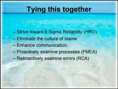 Tying this together – Strive toward 6 Sigma Reliability (HRO) – Eliminate the culture of