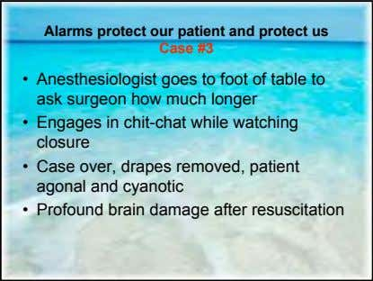 Alarms protect our patient and protect us Case #3 • Anesthesiologist goes to foot of