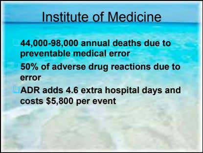 Institute of Medicine 44,000-98,000 annual deaths due to preventable medical error 50% of adverse drug