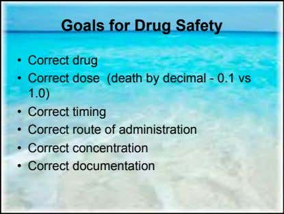 Goals for Drug Safety • Correct drug • Correct dose (death by decimal - 0.1
