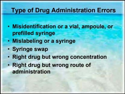 Type of Drug Administration Errors • Misidentification or a vial, ampoule, or prefilled syringe •