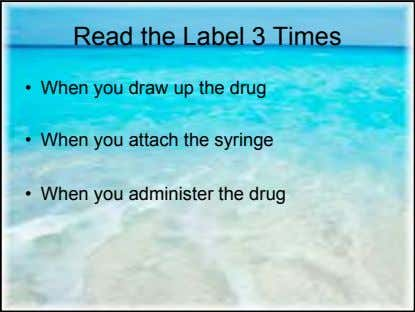 Read the Label 3 Times • When you draw up the drug • When you