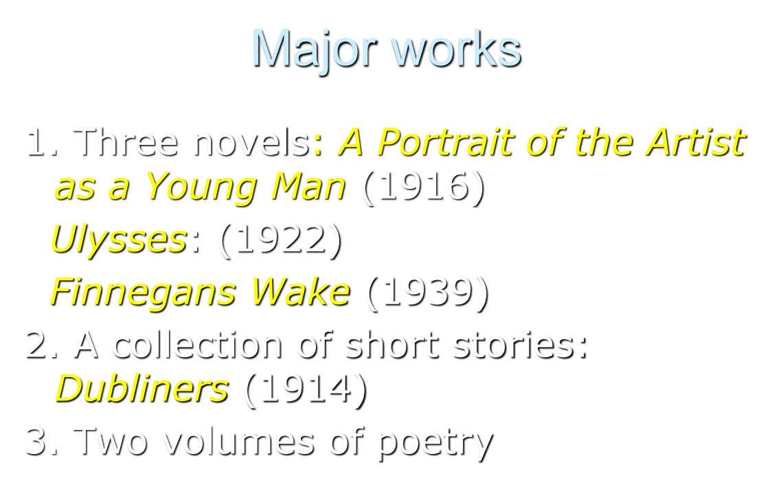 Major works 1. Three novels: A Portrait of the Artist as a Young Man (1916) Ulysses: