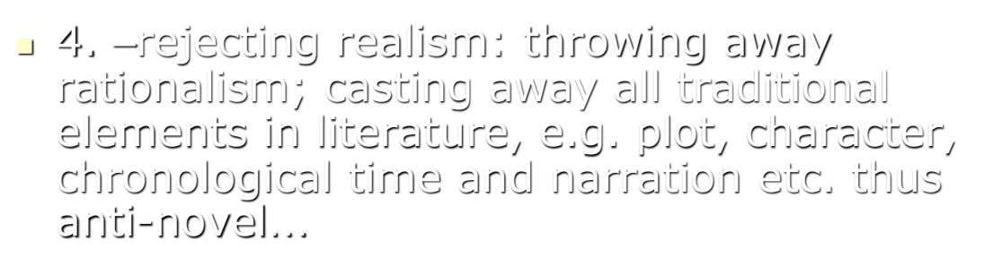  4. –rejecting realism: throwing away rationalism; casting away all traditional elements in literature, e.g. plot,