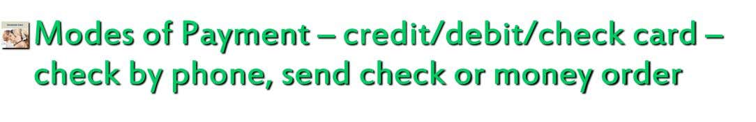 Modes of Payment – credit/debit/check card – check by phone, send check or money order