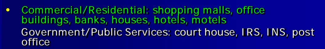 • Commercial/Residential: shopping malls, office buildings, banks, houses, hotels, motels Government/Public Services: