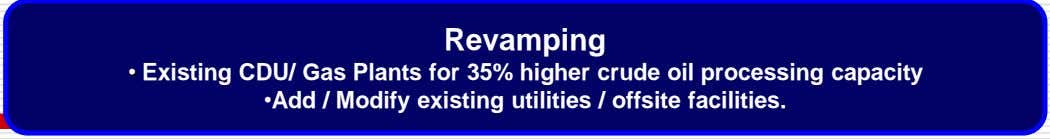 Revamping • Existing CDU/ Gas Plants for 35% higher crude oil processing capacity •Add /
