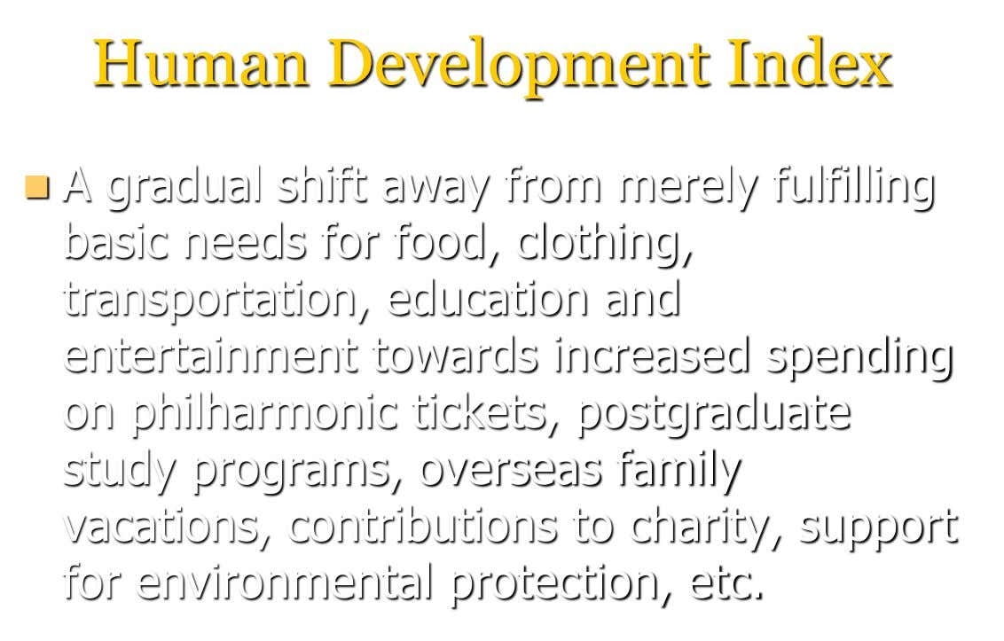 Human Development Index  A gradual shift away from merely fulfilling basic needs for food, clothing,