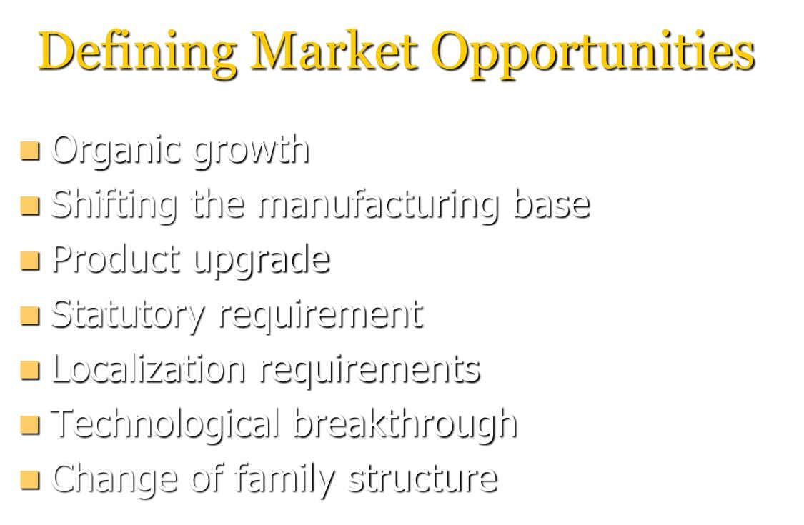 Defining Market Opportunities  Organic growth  Shifting the manufacturing base  Product upgrade  Statutory