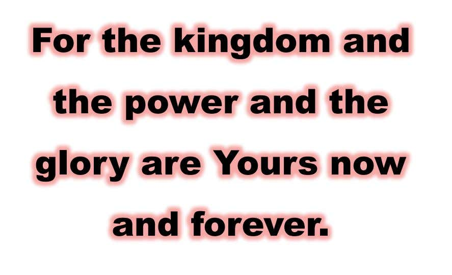 For the kingdom and the power and the glory are Yours now and forever.