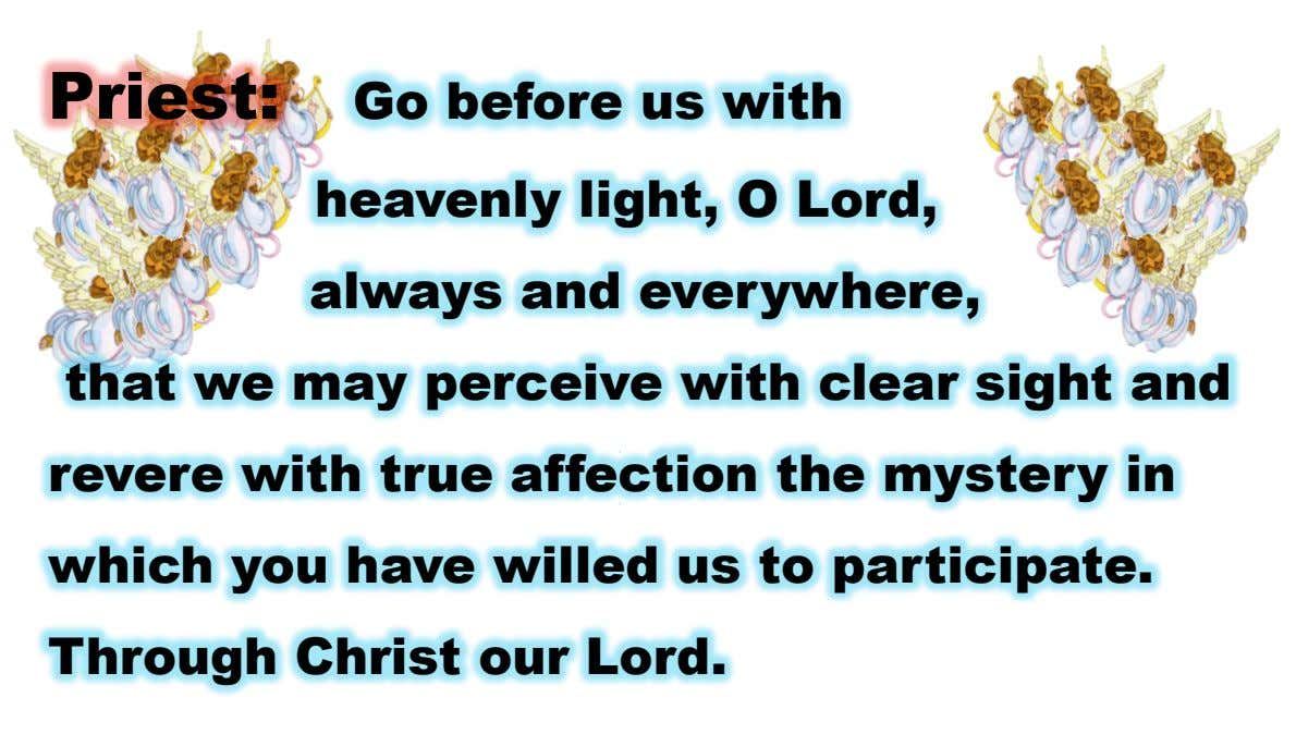 Priest: Go before us with heavenly light, O Lord, always and everywhere, that we may perceive