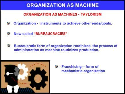 ORGANIZATION AS MACHINE ORGANIZATION AS MACHINES - TAYLORISM Organization - instruments to achieve other ends/goals.