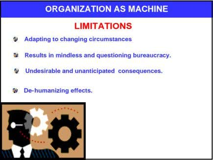 ORGANIZATION AS MACHINE LIMITATIONS Adapting to changing circumstances Results in mindless and questioning
