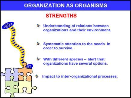 ORGANIZATION AS ORGANISMS STRENGTHS Understanding of relations between organizations and their environment. Systematic