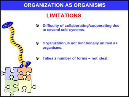 ORGANIZATION AS ORGANISMS LIMITATIONS Difficulty of collaborating/cooperating due to several sub-systems. Organization