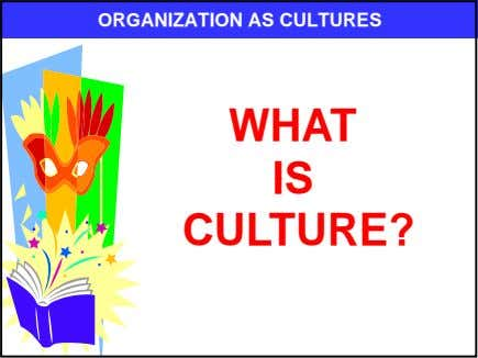 ORGANIZATION AS CULTURES WHAT IS CULTURE?