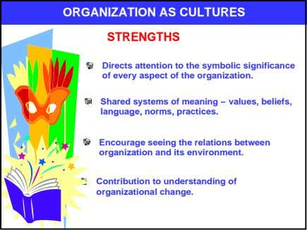 ORGANIZATION AS CULTURES STRENGTHS Directs attention to the symbolic significance of every aspect of the