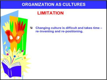 ORGANIZATION AS CULTURES LIMITATION Changing culture is difficult and takes time – re-inventing and re-positioning.