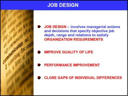 JOB DESIGN JOB DESIGN – involves managerial actions and decisions that specify objective job depth,
