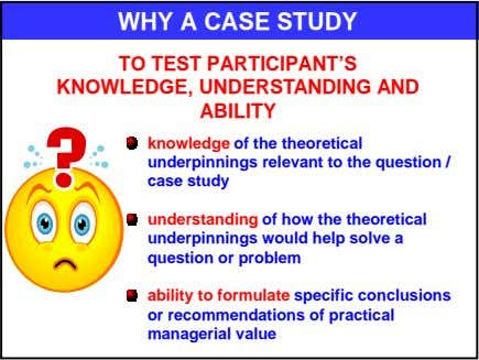 WHY A CASE STUDY TO TEST PARTICIPANT'S KNOWLEDGE, UNDERSTANDING AND ABILITY knowledge of the theoretical