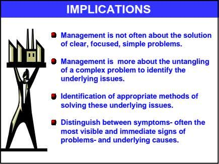 IMPLICATIONS Management is not often about the solution of clear, focused, simple problems. Management is