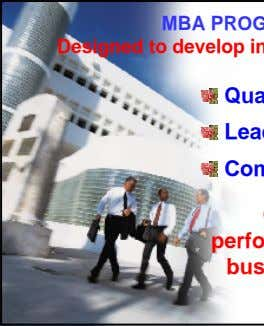 MBA PROGRAM Designed to develop individual's skills: Quantitative Leadership Communication Optimize performance in the