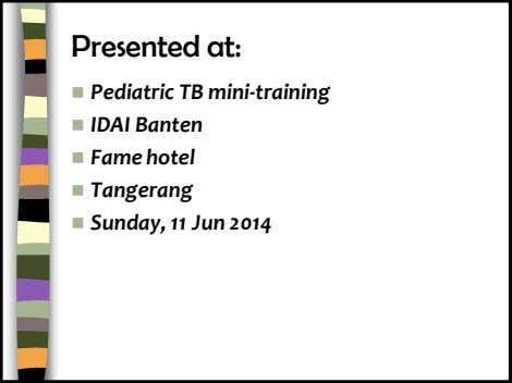 Presented at:  Pediatric TB mini-training  IDAI Banten  Fame hotel  Tangerang 
