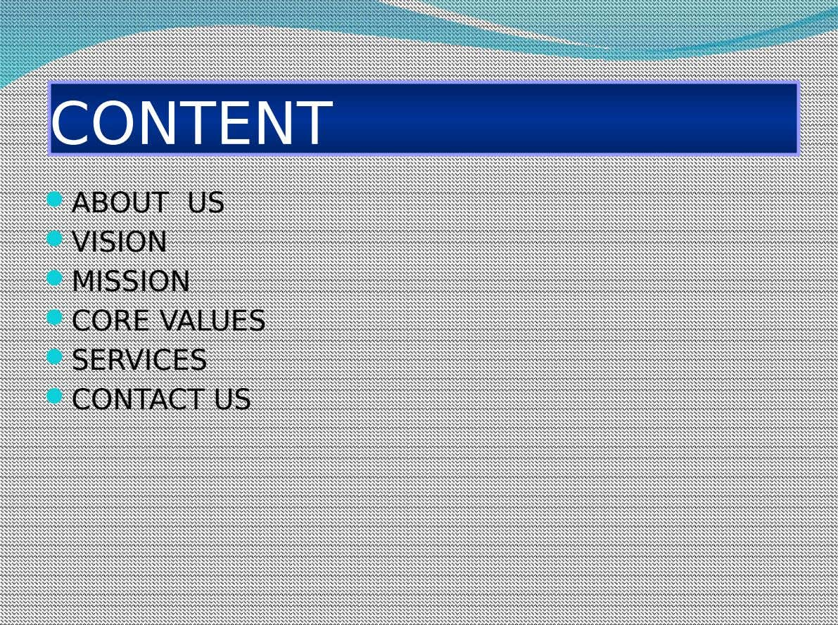 CONTENT  ABOUT US  VISION  MISSION  CORE VALUES  SERVICES  CONTACT US