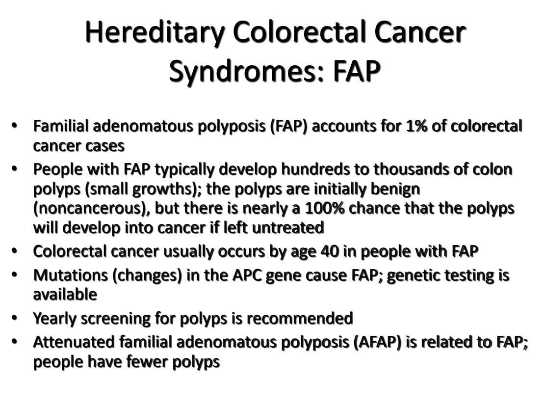 Hereditary Colorectal Cancer Syndromes: FAP • Familial adenomatous polyposis (FAP) accounts for 1% of colorectal cancer