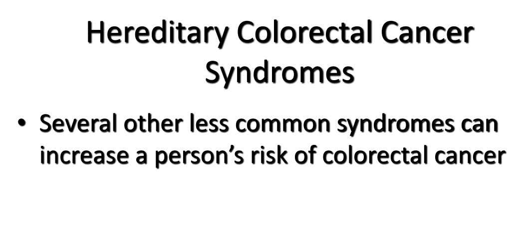 Hereditary Colorectal Cancer Syndromes • Several other less common syndromes can increase a person's risk of