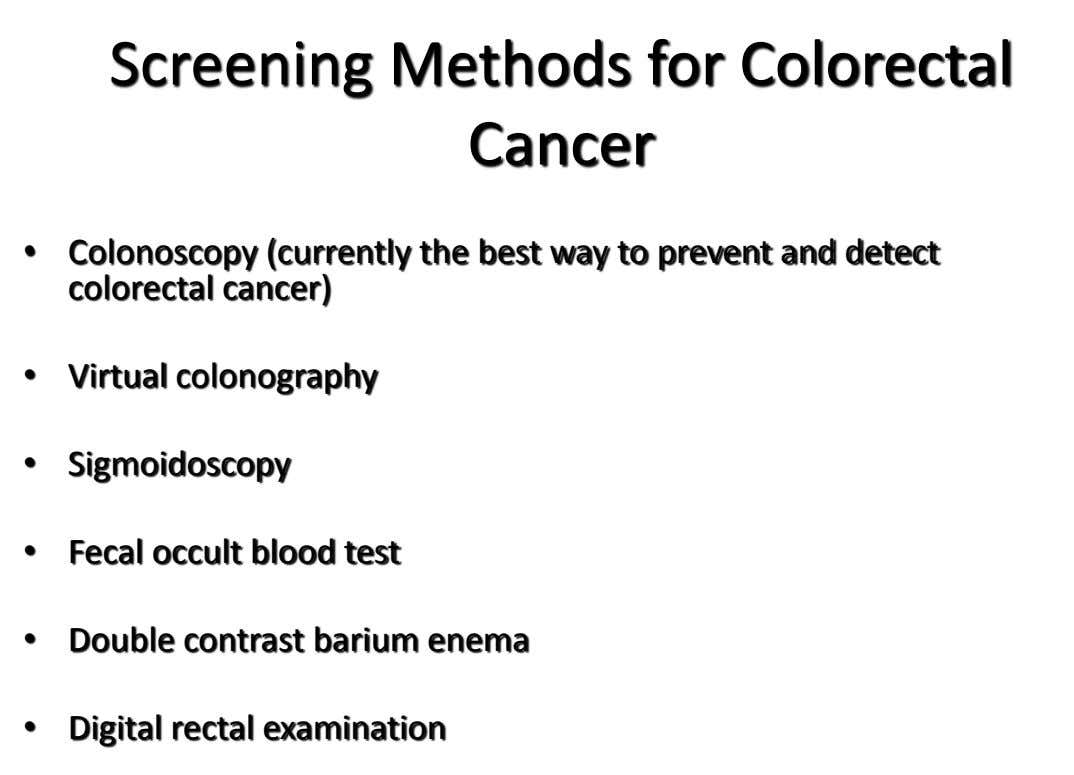 Screening Methods for Colorectal Cancer • Colonoscopy (currently the best way to prevent and detect colorectal