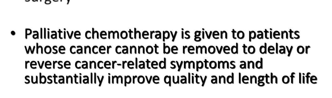 • Palliative chemotherapy is given to patients whose cancer cannot be removed to delay or reverse