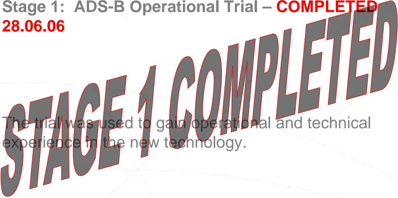 Stage 1: ADS-B Operational Trial – COMPLETED 28.06.06 The trial was used to gain operational