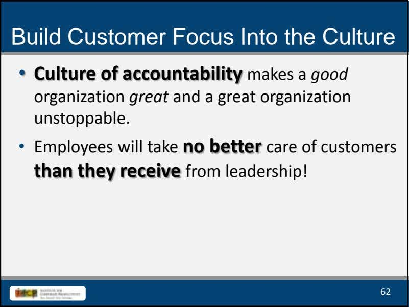 Build Customer Focus Into the Culture • Culture of accountability makes a good organization great