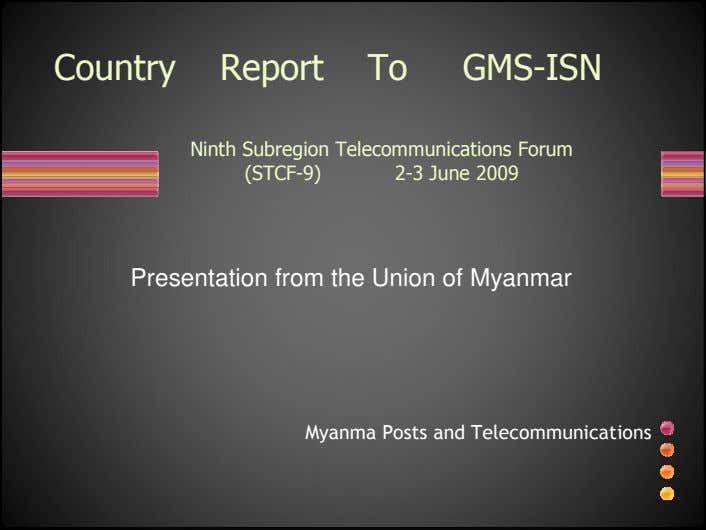 Country Report To GMS-ISN Ninth Subregion Telecommunications Forum (STCF-9) 2-3 June 2009 Presentation from the