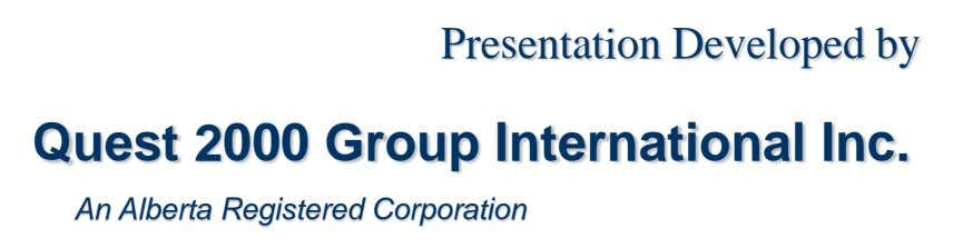 Presentation Developed by Quest 2000 Group International Inc. An Alberta Registered Corporation