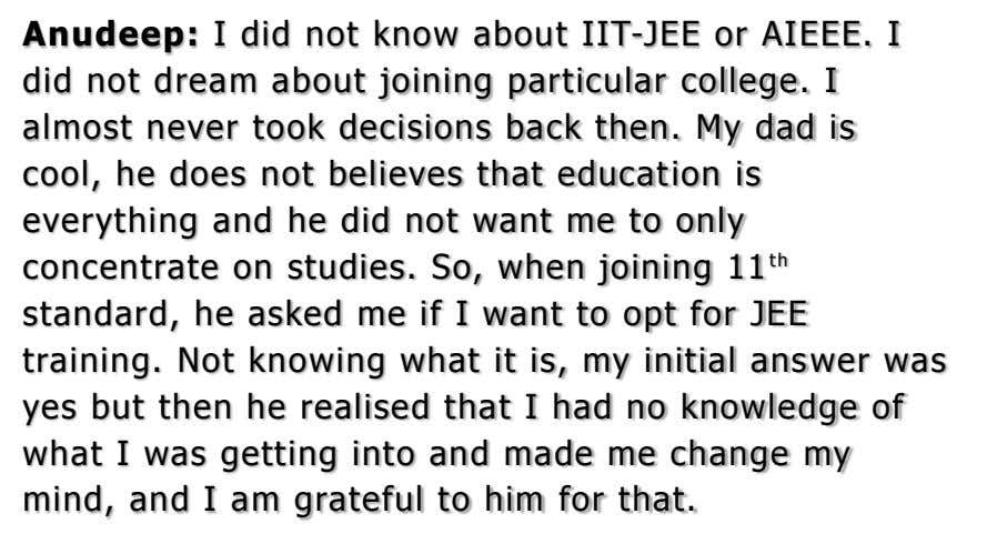 Anudeep: I did not know about IIT-JEE or AIEEE. I did not dream about joining particular
