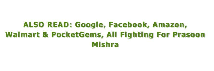 ALSO READ: Google, Facebook, Amazon, Walmart & PocketGems, All Fighting For Prasoon Mishra