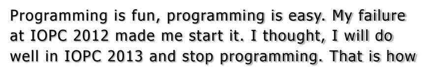 Programming is fun, programming is easy. My failure at IOPC 2012 made me start it. I