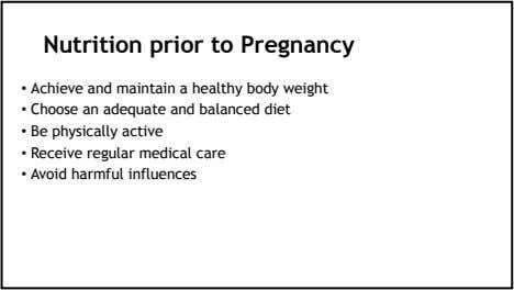 Nutrition prior to Pregnancy • Achieve and maintain a healthy body weight • Choose an