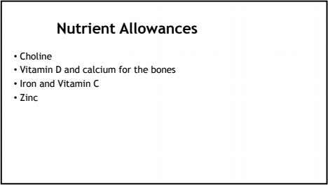 Nutrient Allowances • Choline • Vitamin D and calcium for the bones • Iron and