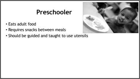 Preschooler • Eats adult food • Requires snacks between meals • Should be guided and