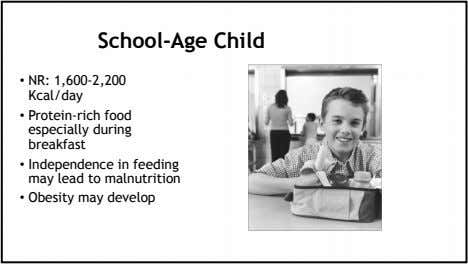 School-Age Child • NR: 1,600-2,200 Kcal/day • Protein-rich food especially during breakfast • Independence in