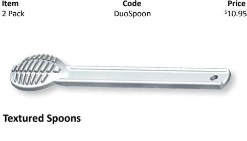 Item Code Price 2 Pack DuoSpoon $ 10.95 Textured Spoons