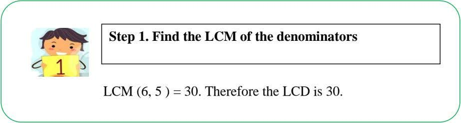 Step 1. Find the LCM of the denominators LCM (6, 5 ) = 30. Therefore